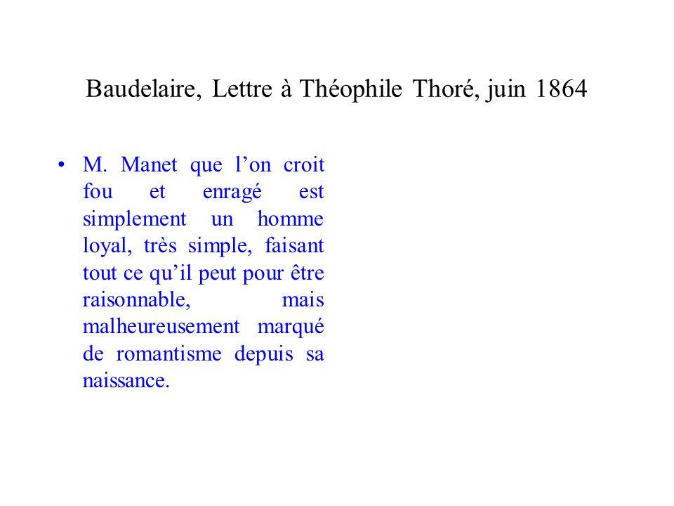 Baudelaire, Lettre à Théophile Thoré, juin 1864 M. Manet que lon croit fou et enragé est simplement un homme loyal, très simple, faisant tout ce quil