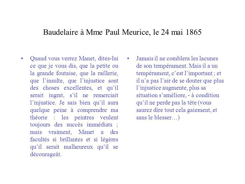 Baudelaire à Mme Paul Meurice, le 24 mai 1865 Quand vous verrez Manet, dites-lui ce que je vous dis, que la petite ou la grande foutaise, que la raill