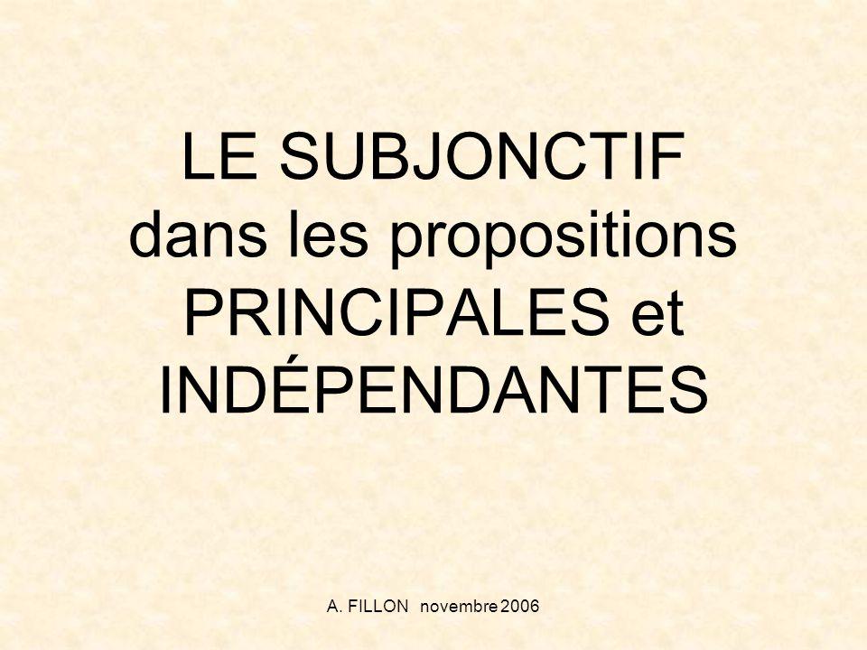A. FILLON novembre 2006 LE SUBJONCTIF dans les propositions PRINCIPALES et INDÉPENDANTES