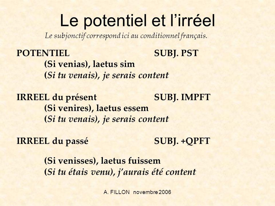 A. FILLON novembre 2006 Le potentiel et lirréel POTENTIELSUBJ. PST (Si venias), laetus sim (Si tu venais), je serais content IRREEL du présent SUBJ. I