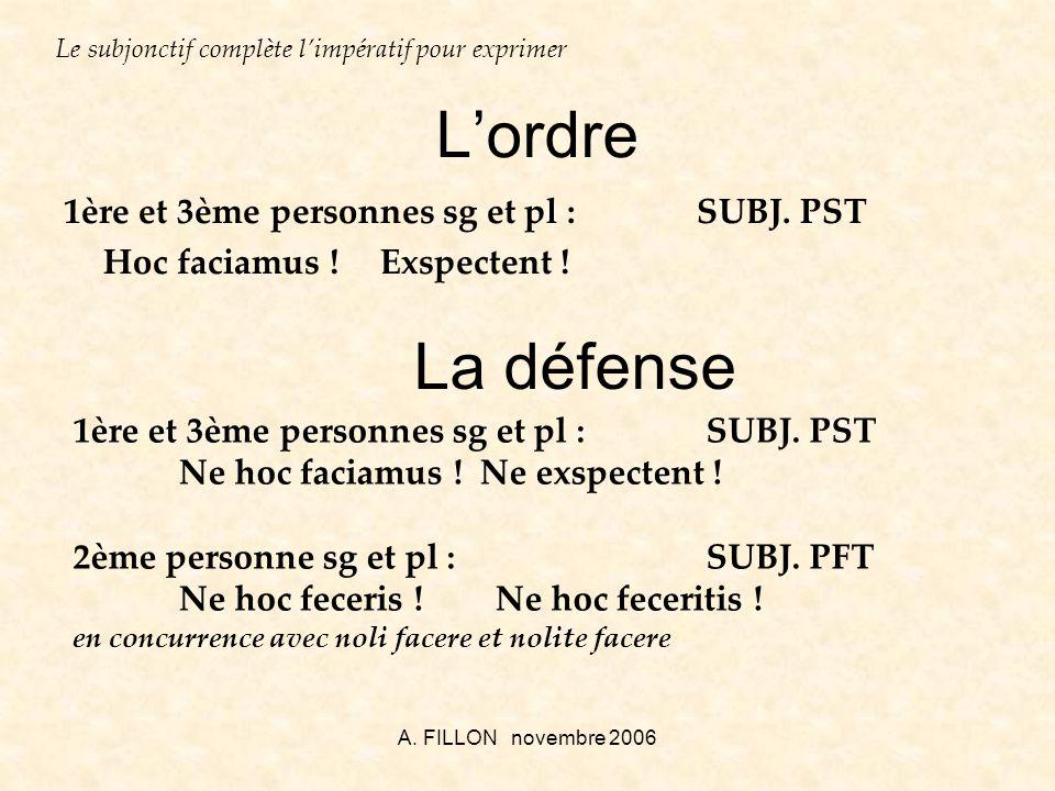 A. FILLON novembre 2006 Lordre 1ère et 3ème personnes sg et pl :SUBJ. PST Hoc faciamus !Exspectent ! Le subjonctif complète limpératif pour exprimer L