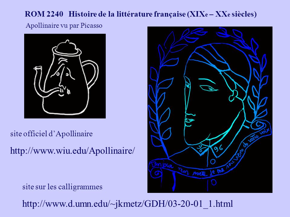 ROM 2240 Histoire de la littérature française (XIX e – XX e siècles) site officiel dApollinaire http://www.wiu.edu/Apollinaire/ site sur les calligrammes http://www.d.umn.edu/~jkmetz/GDH/03-20-01_1.html Apollinaire vu par Picasso