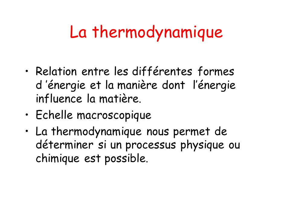 La thermodynamique Relation entre les différentes formes d énergie et la manière dont lénergie influence la matière. Echelle macroscopique La thermody