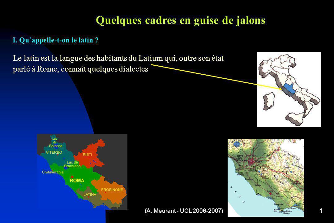 (A. Meurant - UCL 2006-2007)1 Quelques cadres en guise de jalons Le latin est la langue des habitants du Latium qui, outre son état parlé à Rome, conn