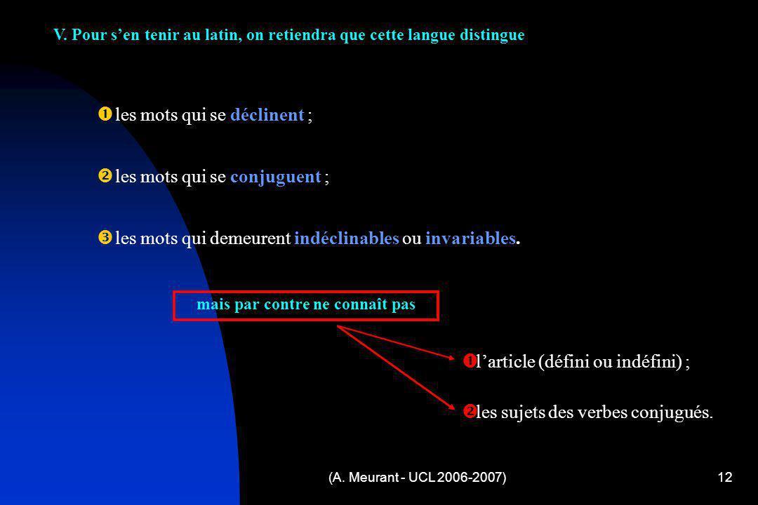 (A. Meurant - UCL 2006-2007)12 V. Pour sen tenir au latin, on retiendra que cette langue distingue l es mots qui se déclinent ; l es mots qui se conju