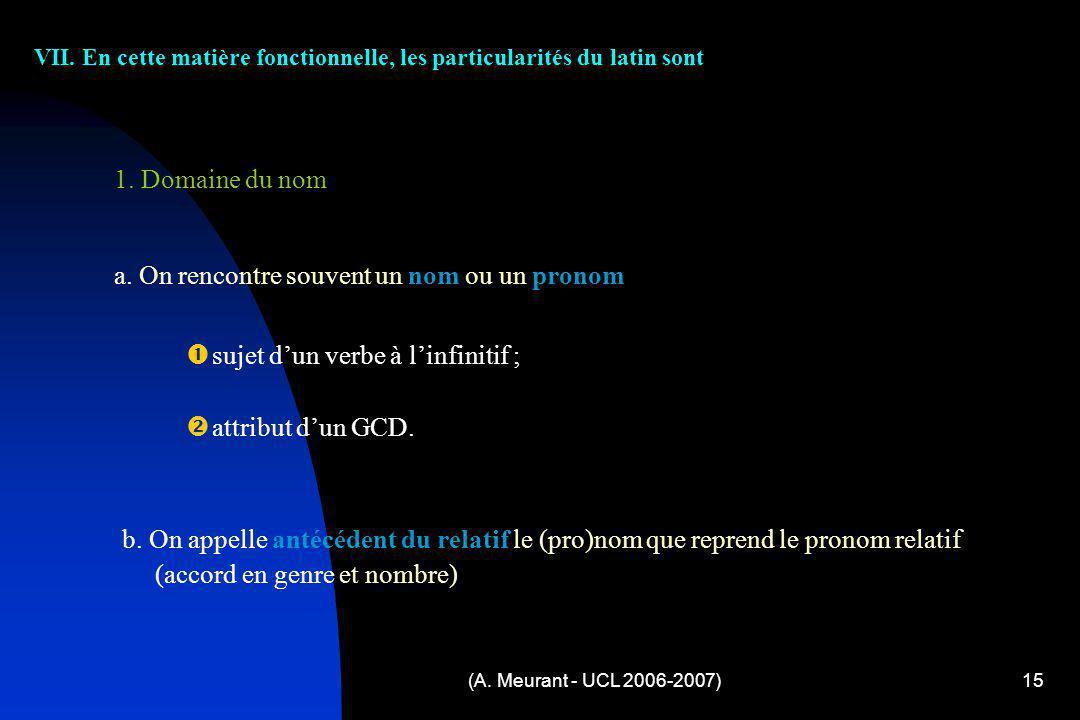 (A. Meurant - UCL 2006-2007)15 VII. En cette matière fonctionnelle, les particularités du latin sont s ujet dun verbe à linfinitif ; a ttribut dun GCD