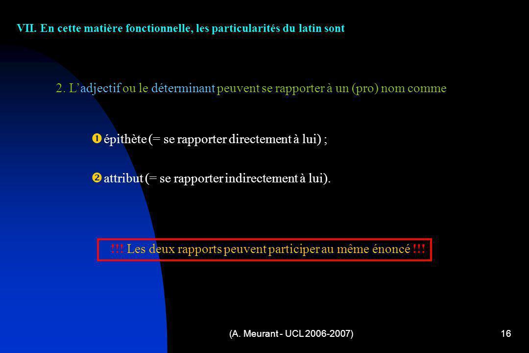 (A. Meurant - UCL 2006-2007)16 VII. En cette matière fonctionnelle, les particularités du latin sont é pithète (= se rapporter directement à lui) ; a