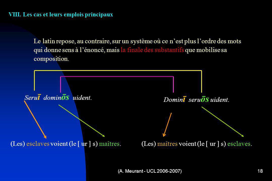 (A. Meurant - UCL 2006-2007)18 VIII. Les cas et leurs emplois principaux Le latin repose, au contraire, sur un système où ce nest plus lordre des mots