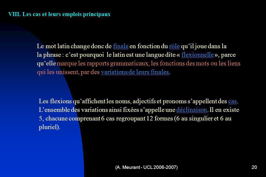 (A. Meurant - UCL 2006-2007)20 VIII. Les cas et leurs emplois principaux Le mot latin change donc de finale en fonction du rôle quil joue dans la la p