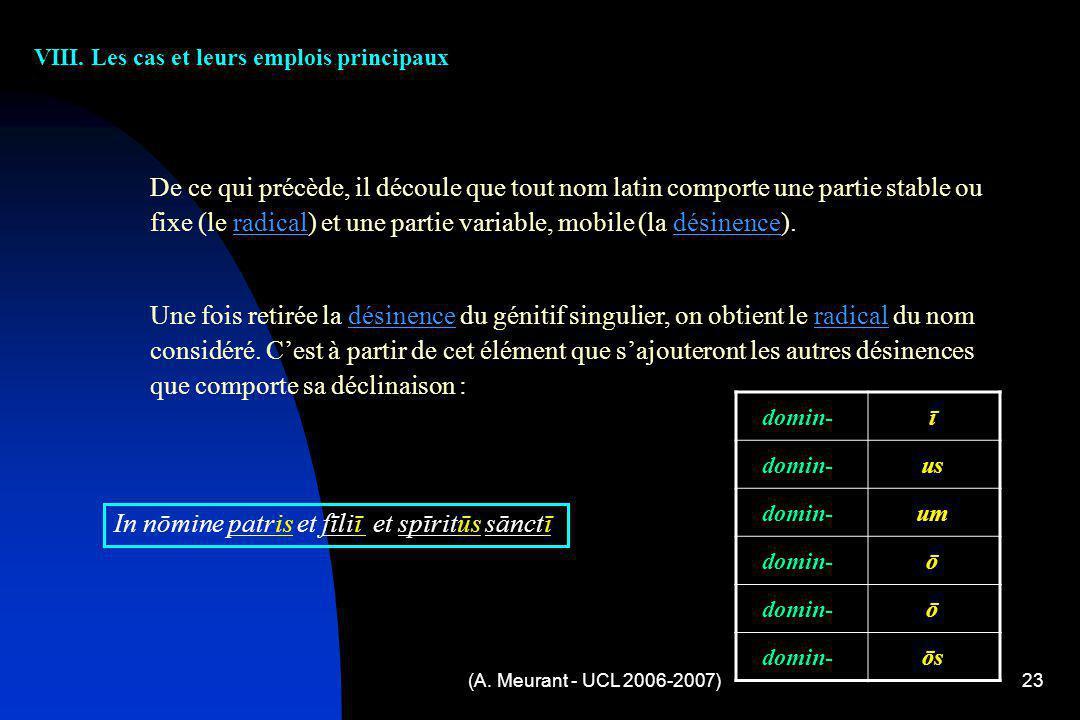 (A. Meurant - UCL 2006-2007)23 VIII. Les cas et leurs emplois principaux De ce qui précède, il découle que tout nom latin comporte une partie stable o