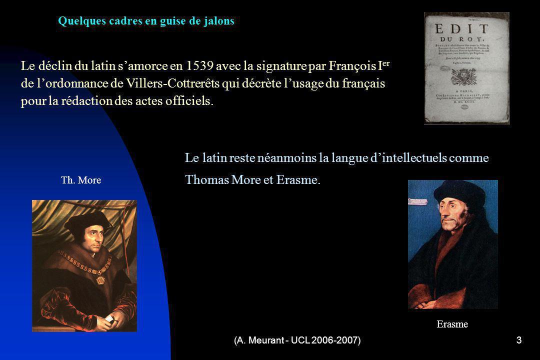 (A. Meurant - UCL 2006-2007)3 Quelques cadres en guise de jalons Le déclin du latin samorce en 1539 avec la signature par François I er de lordonnance