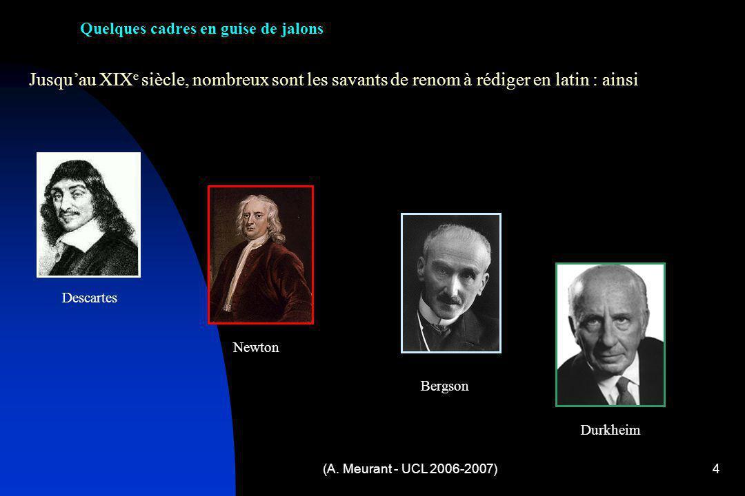 (A. Meurant - UCL 2006-2007)4 Jusquau XIX e siècle, nombreux sont les savants de renom à rédiger en latin : ainsi Descartes Newton Bergson Durkheim Qu