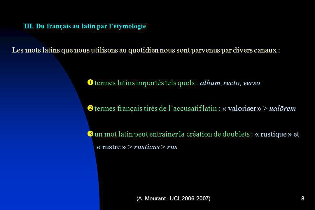 (A. Meurant - UCL 2006-2007)8 Les mots latins que nous utilisons au quotidien nous sont parvenus par divers canaux : III. Du français au latin par lét