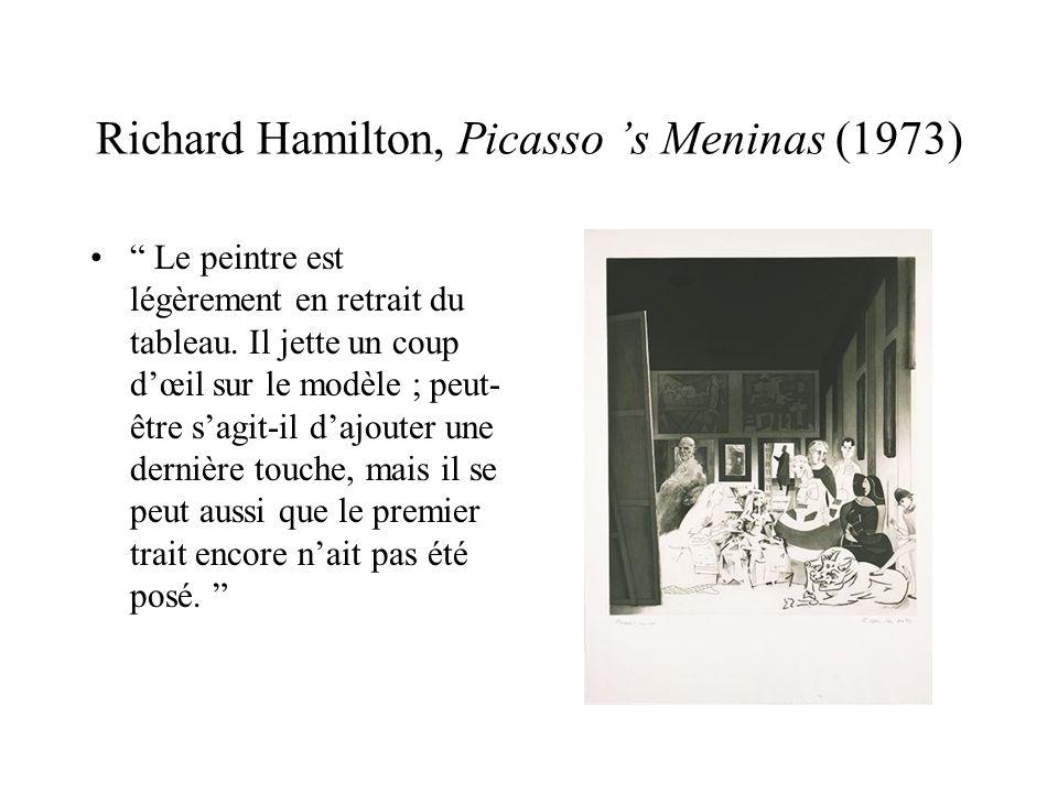 Richard Hamilton, Picasso s Meninas (1973) Le peintre est légèrement en retrait du tableau. Il jette un coup dœil sur le modèle ; peut- être sagit-il