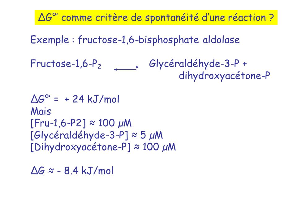 G° comme critère de spontanéité dune réaction ? Exemple : fructose-1,6-bisphosphate aldolase Fructose-1,6-P 2 Glycéraldéhyde-3-P + dihydroxyacétone-P