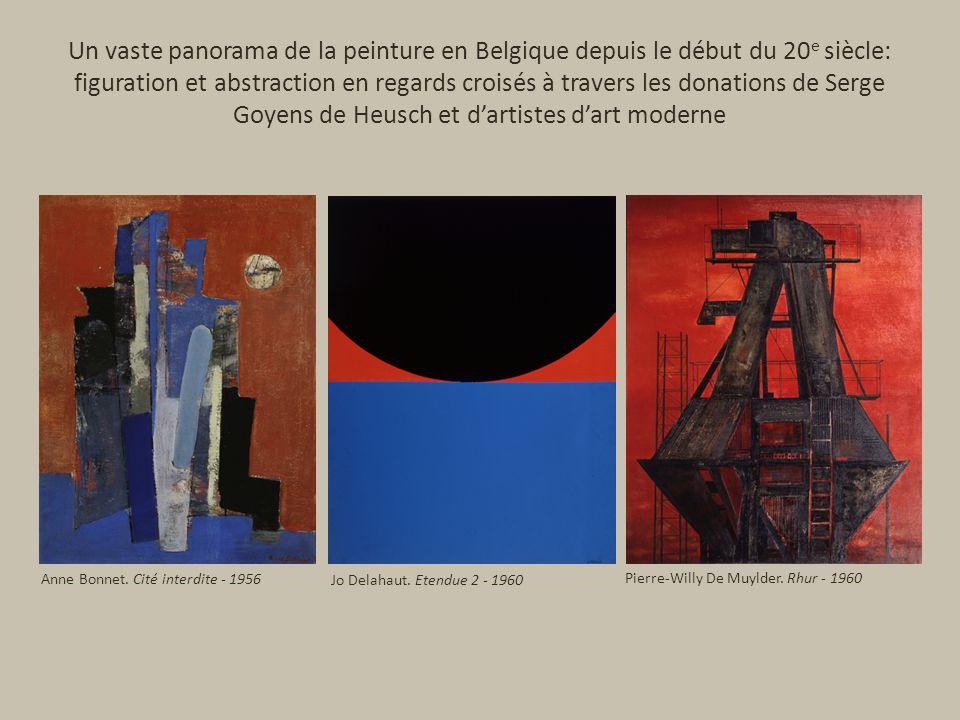Un vaste panorama de la peinture en Belgique depuis le début du 20 e siècle: figuration et abstraction en regards croisés à travers les donations de Serge Goyens de Heusch et dartistes dart moderne Anne Bonnet.