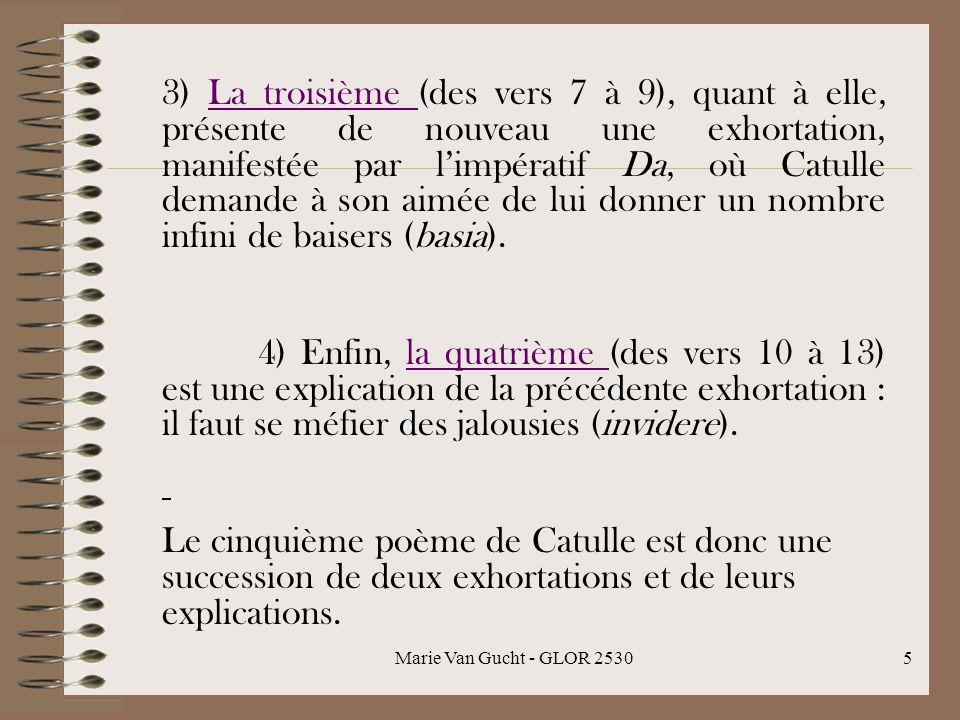 Marie Van Gucht - GLOR 25305 3) La troisième (des vers 7 à 9), quant à elle, présente de nouveau une exhortation, manifestée par limpératif Da, où Catulle demande à son aimée de lui donner un nombre infini de baisers (basia).La troisième 4) Enfin, la quatrième (des vers 10 à 13) est une explication de la précédente exhortation : il faut se méfier des jalousies (invidere).la quatrième Le cinquième poème de Catulle est donc une succession de deux exhortations et de leurs explications.