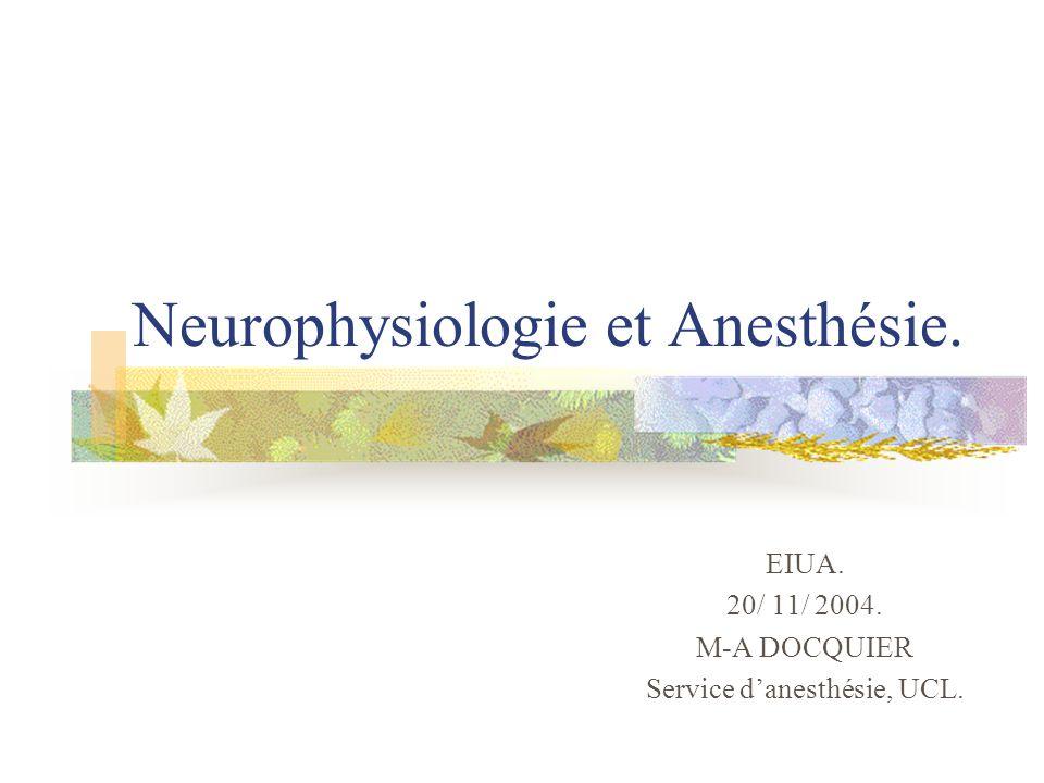 Neurophysiologie et Anesthésie. EIUA. 20/ 11/ 2004. M-A DOCQUIER Service danesthésie, UCL.