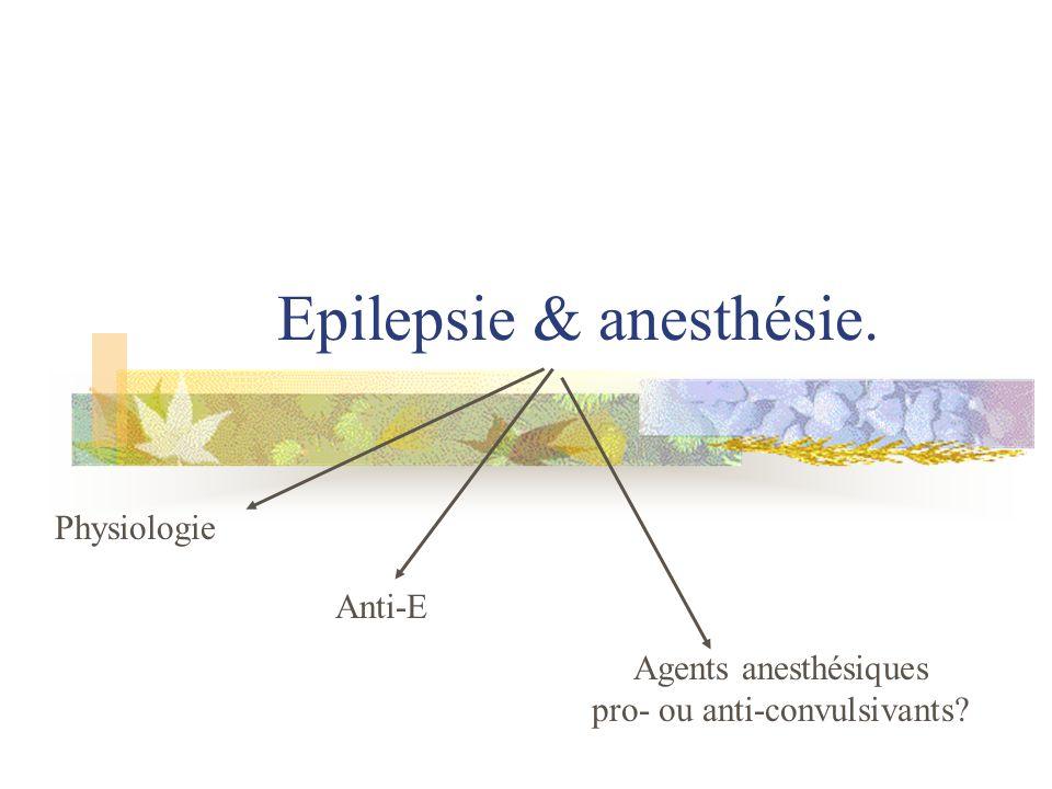 Epilepsie & anesthésie. Physiologie Anti-E Agents anesthésiques pro- ou anti-convulsivants?