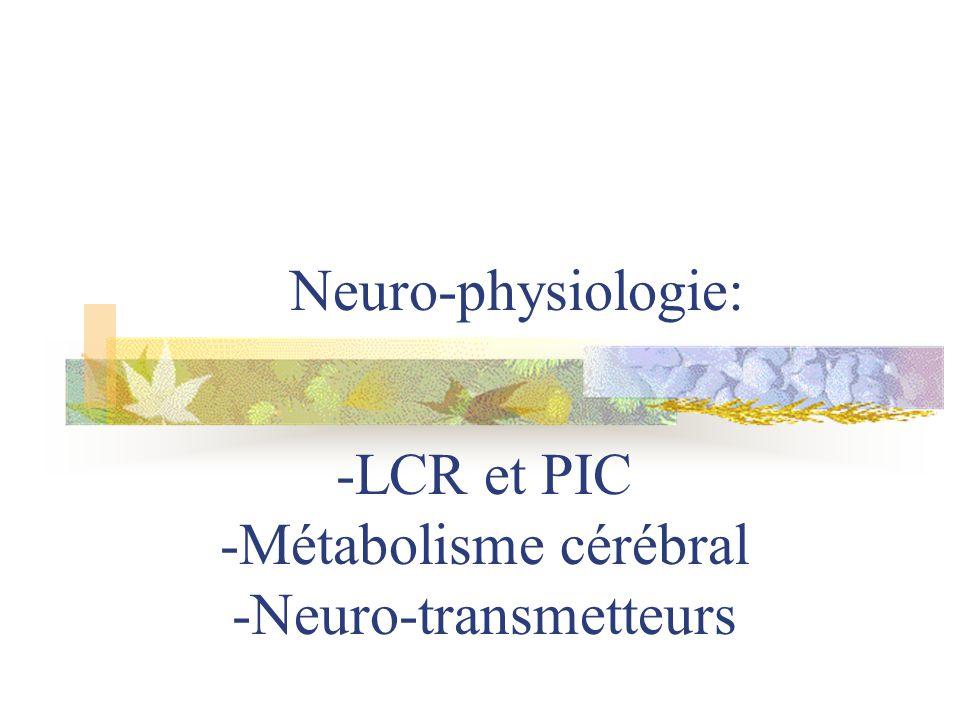 Neuro-physiologie: -LCR et PIC -Métabolisme cérébral -Neuro-transmetteurs