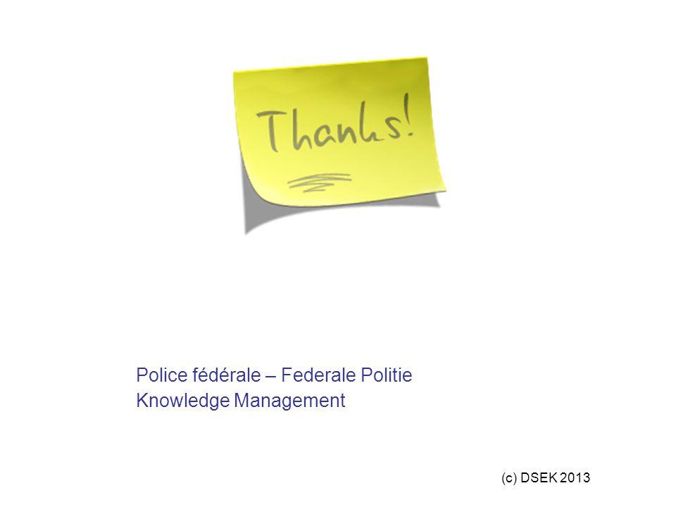 (c) DSEK 2013 Police fédérale – Federale Politie Knowledge Management