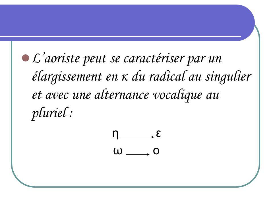 L aoriste peut se caractériser par un élargissement en κ du radical au singulier et avec une alternance vocalique au pluriel : η ε ω ο