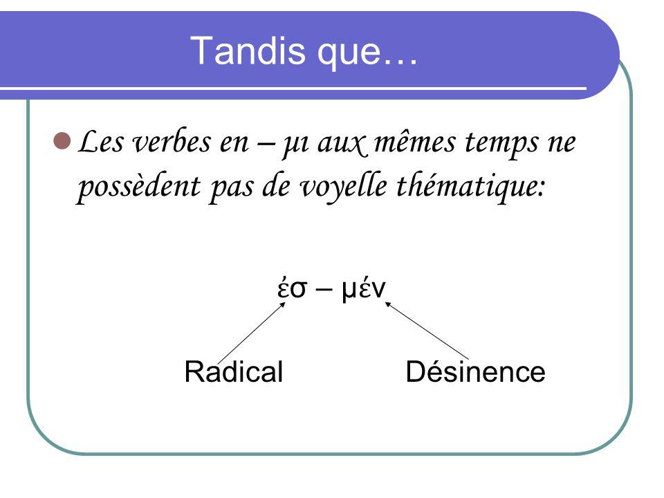 Tandis que… Les verbes en – μι aux mêmes temps ne possèdent pas de voyelle thématique: σ – μ ν Radical Désinence