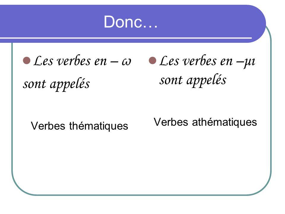 Donc… Les verbes en – ω sont appelés Verbes thématiques Les verbes en –μι sont appelés Verbes athématiques