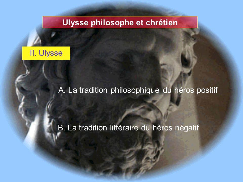 Ulysse philosophe et chrétien II. Ulysse A. La tradition philosophique du héros positif B. La tradition littéraire du héros négatif