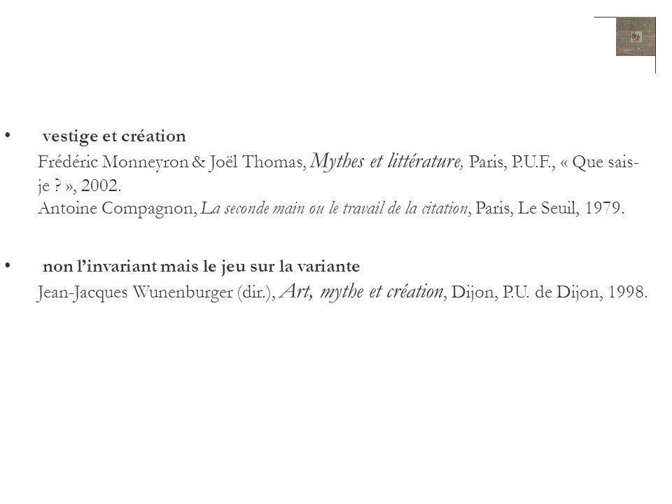 vestige et création Frédéric Monneyron & Joël Thomas, Mythes et littérature, Paris, P.U.F., « Que sais- je ? », 2002. Antoine Compagnon, La seconde ma