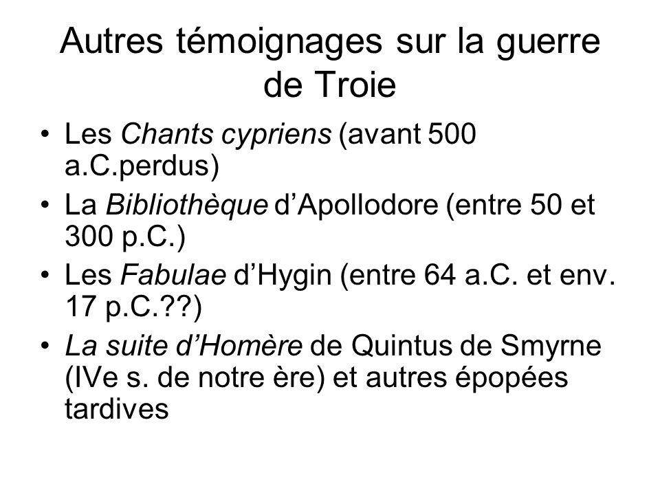 Autres témoignages sur la guerre de Troie Les Chants cypriens (avant 500 a.C.perdus) La Bibliothèque dApollodore (entre 50 et 300 p.C.) Les Fabulae dH