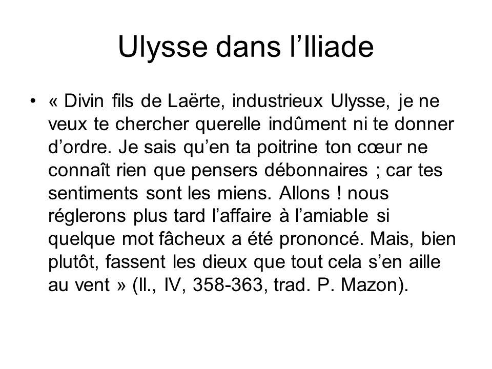 Ulysse dans lIliade « Divin fils de Laërte, industrieux Ulysse, je ne veux te chercher querelle indûment ni te donner dordre. Je sais quen ta poitrine
