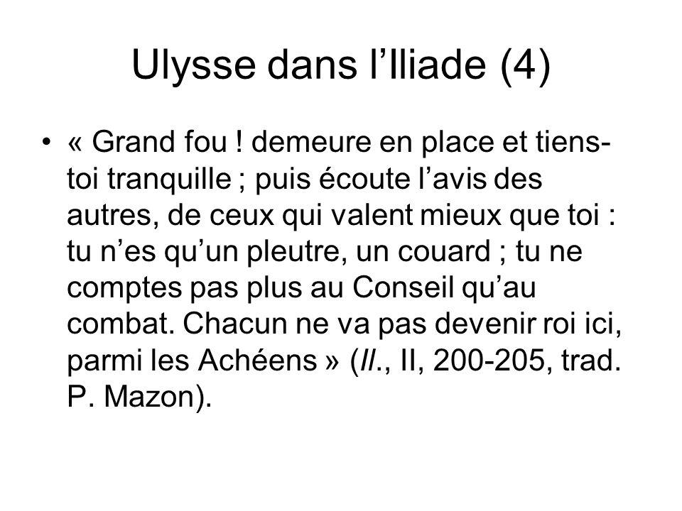 Ulysse dans lIliade (4) « Grand fou ! demeure en place et tiens- toi tranquille ; puis écoute lavis des autres, de ceux qui valent mieux que toi : tu