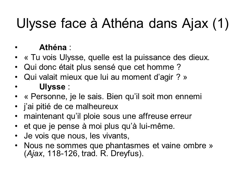 Ulysse face à Athéna dans Ajax (1) Athéna : « Tu vois Ulysse, quelle est la puissance des dieux. Qui donc était plus sensé que cet homme ? Qui valait