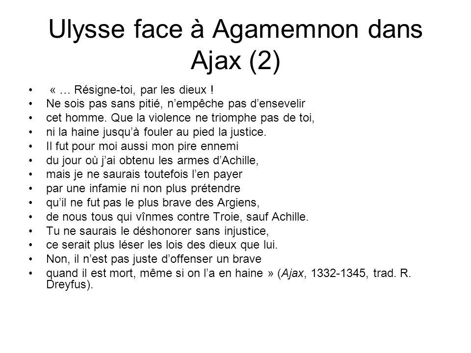 Ulysse face à Agamemnon dans Ajax (2) « … Résigne-toi, par les dieux ! Ne sois pas sans pitié, nempêche pas densevelir cet homme. Que la violence ne t