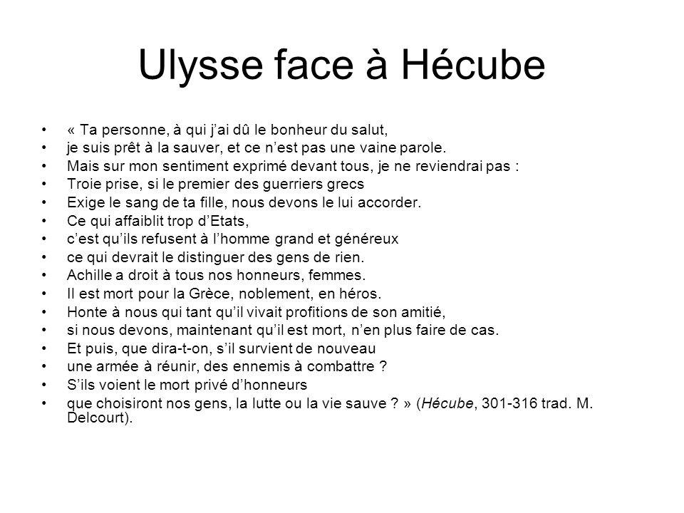 Ulysse face à Hécube « Ta personne, à qui jai dû le bonheur du salut, je suis prêt à la sauver, et ce nest pas une vaine parole. Mais sur mon sentimen