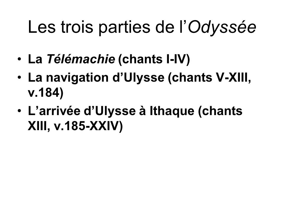 Les trois parties de lOdyssée La Télémachie (chants I-IV) La navigation dUlysse (chants V-XIII, v.184) Larrivée dUlysse à Ithaque (chants XIII, v.185-
