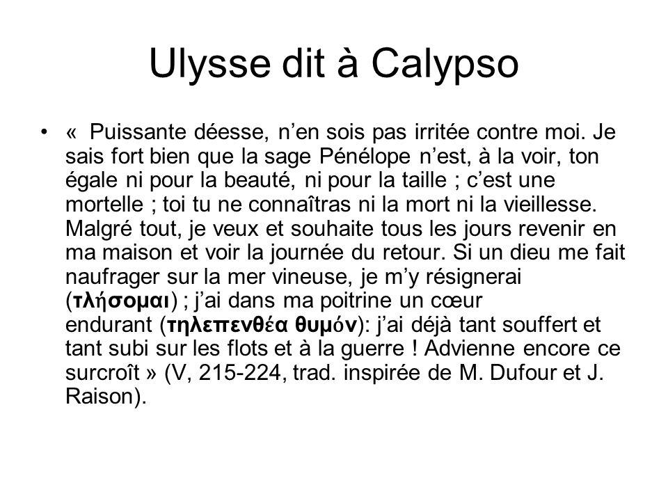 Ulysse dit à Calypso « Puissante déesse, nen sois pas irritée contre moi. Je sais fort bien que la sage Pénélope nest, à la voir, ton égale ni pour la