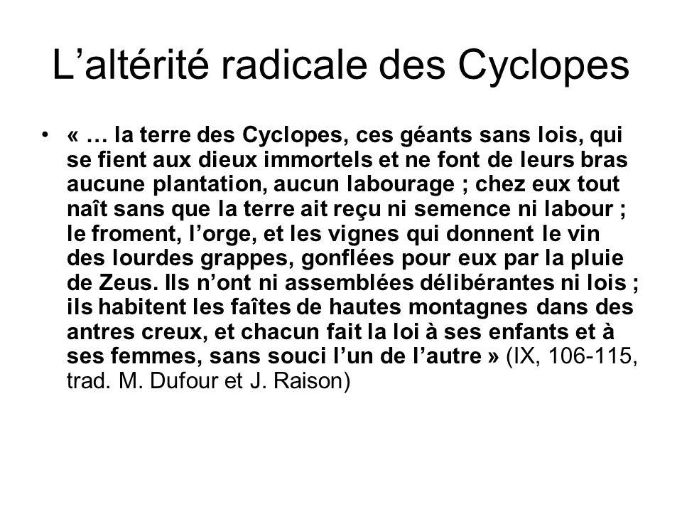 Laltérité radicale des Cyclopes « … la terre des Cyclopes, ces géants sans lois, qui se fient aux dieux immortels et ne font de leurs bras aucune plan