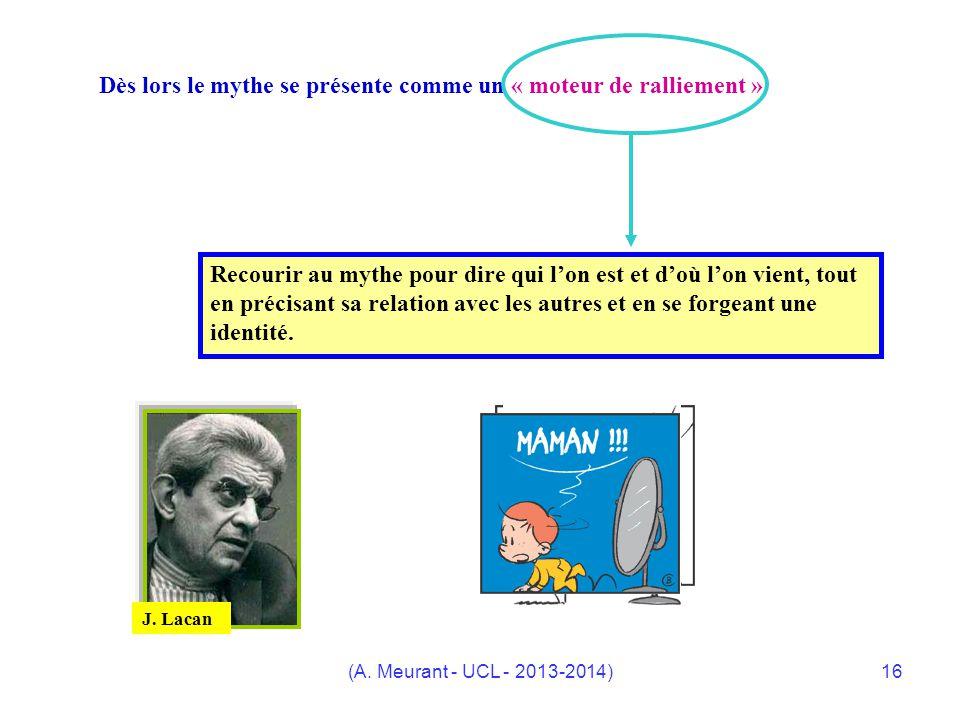 (A. Meurant - UCL - 2013-2014)16 Dès lors le mythe se présente comme un « moteur de ralliement » Recourir au mythe pour dire qui lon est et doù lon vi