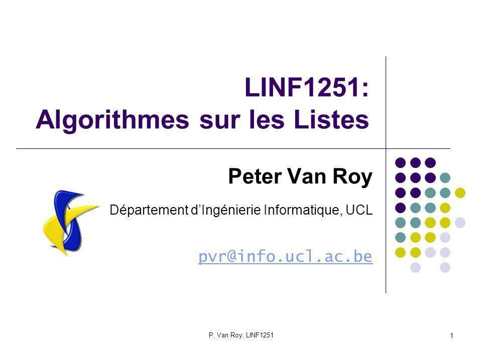 P. Van Roy, LINF1251 1 LINF1251: Algorithmes sur les Listes Peter Van Roy Département dIngénierie Informatique, UCL pvr@info.ucl.ac.be