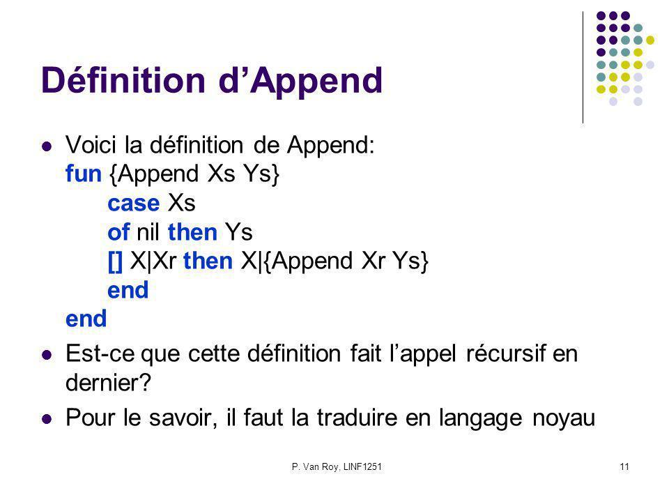 P. Van Roy, LINF125111 Définition dAppend Voici la définition de Append: fun {Append Xs Ys} case Xs of nil then Ys [] X|Xr then X|{Append Xr Ys} end e