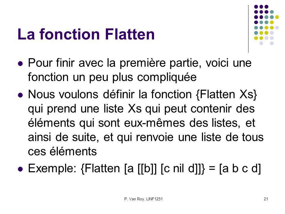 P. Van Roy, LINF125121 La fonction Flatten Pour finir avec la première partie, voici une fonction un peu plus compliquée Nous voulons définir la fonct