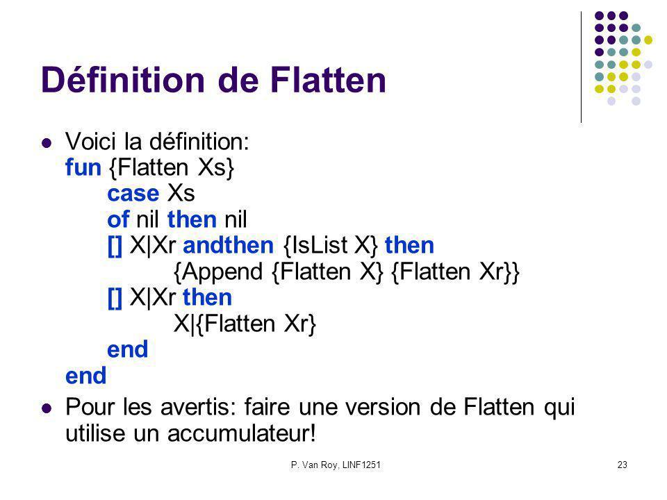 P. Van Roy, LINF125123 Définition de Flatten Voici la définition: fun {Flatten Xs} case Xs of nil then nil [] X|Xr andthen {IsList X} then {Append {Fl