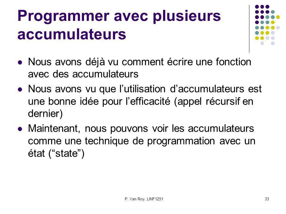 P. Van Roy, LINF125133 Programmer avec plusieurs accumulateurs Nous avons déjà vu comment écrire une fonction avec des accumulateurs Nous avons vu que
