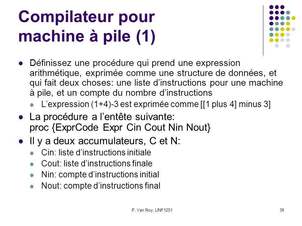 P. Van Roy, LINF125138 Compilateur pour machine à pile (1) Définissez une procédure qui prend une expression arithmétique, exprimée comme une structur