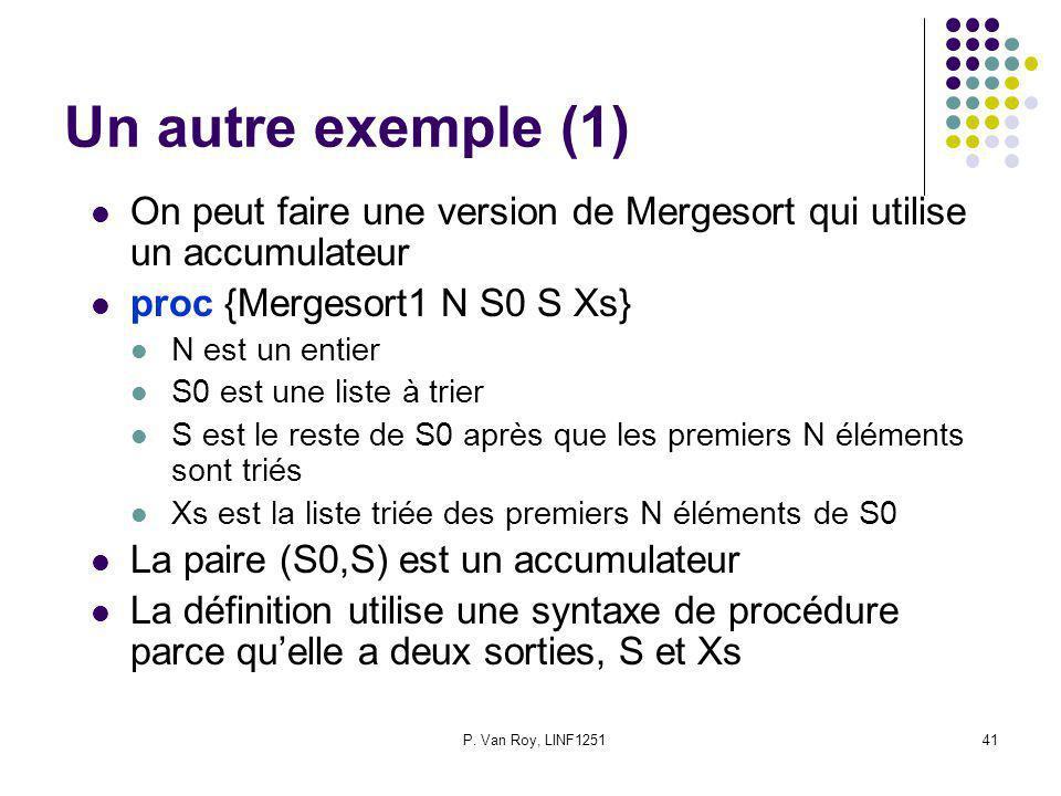 P. Van Roy, LINF125141 Un autre exemple (1) On peut faire une version de Mergesort qui utilise un accumulateur proc {Mergesort1 N S0 S Xs} N est un en