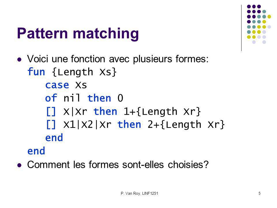P. Van Roy, LINF12515 Pattern matching Voici une fonction avec plusieurs formes: fun {Length Xs} case Xs of nil then 0 [] X|Xr then 1+{Length Xr} [] X