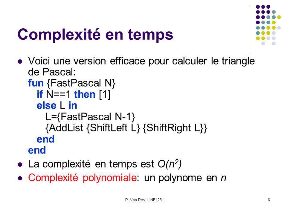 P. Van Roy, LINF12516 Complexité en temps Voici une version efficace pour calculer le triangle de Pascal: fun {FastPascal N} if N==1 then [1] else L i