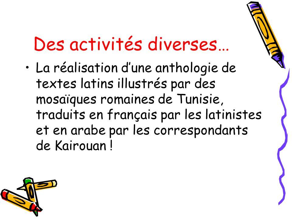 Des activités diverses… La réalisation dune anthologie de textes latins illustrés par des mosaïques romaines de Tunisie, traduits en français par les latinistes et en arabe par les correspondants de Kairouan !